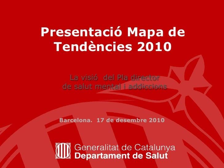 Presentació Mapa de Tendències 2010 <br />La visió  del Pla director <br />de salut mental i addiccions<br />Barcelona.  1...