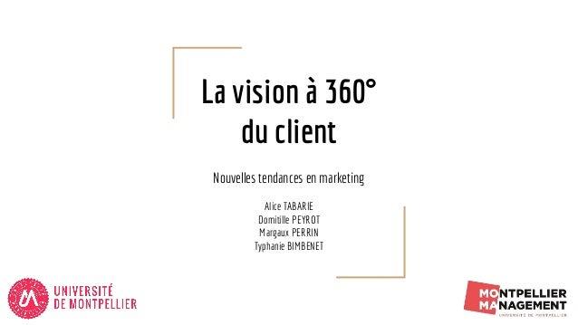 La vision à 360° du client Nouvelles tendances en marketing Alice TABARIE Domitille PEYROT Margaux PERRIN Typhanie BIMBENET