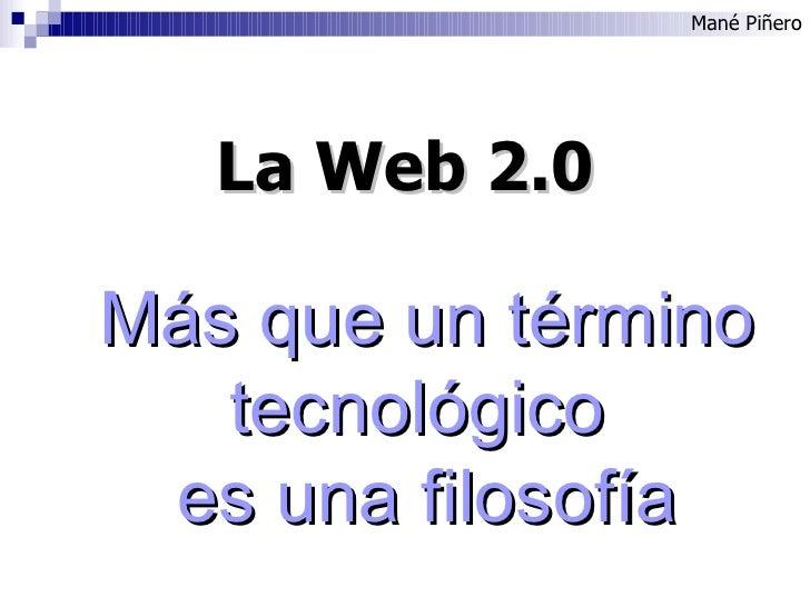 Mané Piñero La Web 2.0 Más que un término tecnológico  es una filosofía