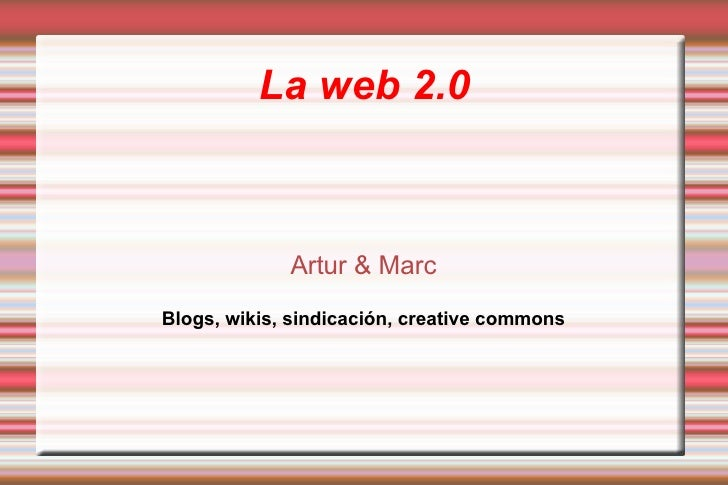 La web 2.0 Artur & Marc Blogs, wikis, sindicación, creative commons