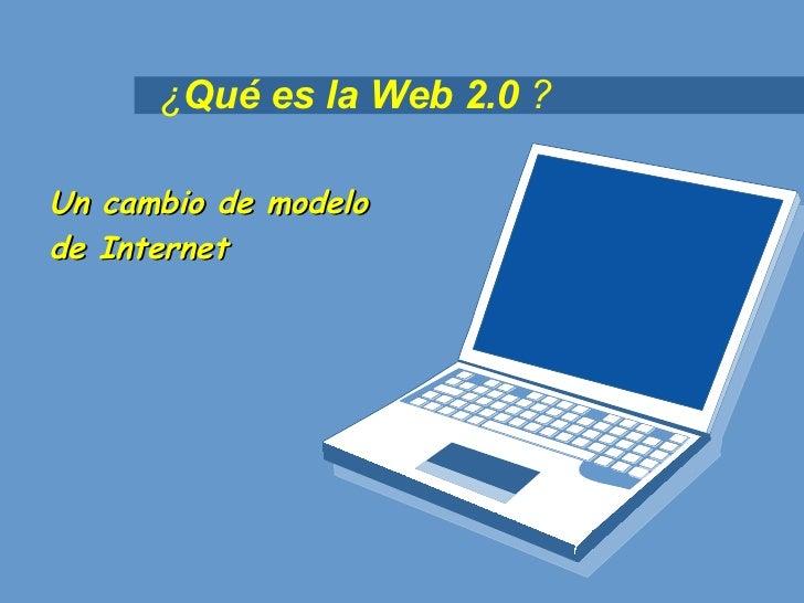 ¿ Qué es la Web 2.0  ? Un cambio de modelo  de Internet