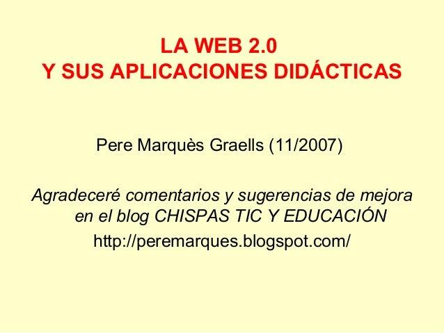 LA WEB 2.0Y SUS APLICACIONES DIDÁCTICASPere Marquès Graells (11/2007)Agradeceré comentarios y sugerencias de mejoraen el b...