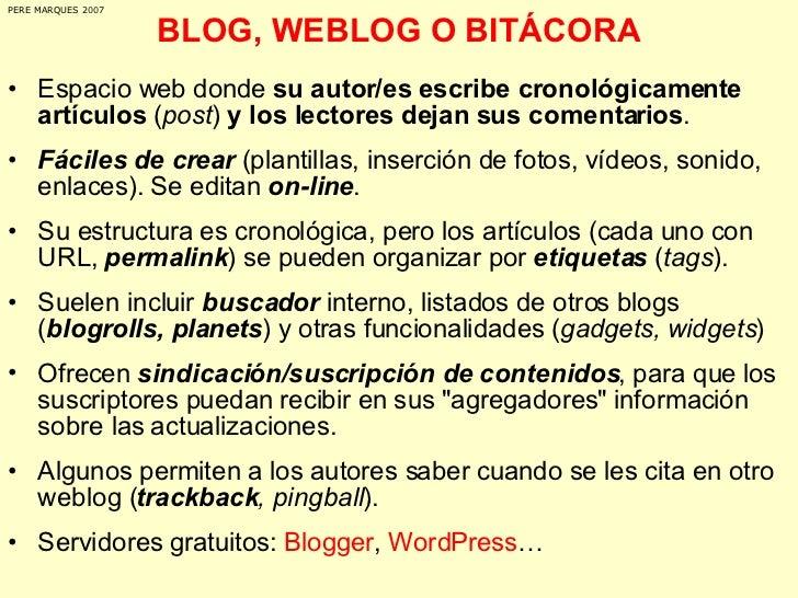 BLOG, WEBLOG O BITÁCORA <ul><li>Espacio web donde  su autor/es escribe cronológicamente artículos  ( post )  y los lectore...