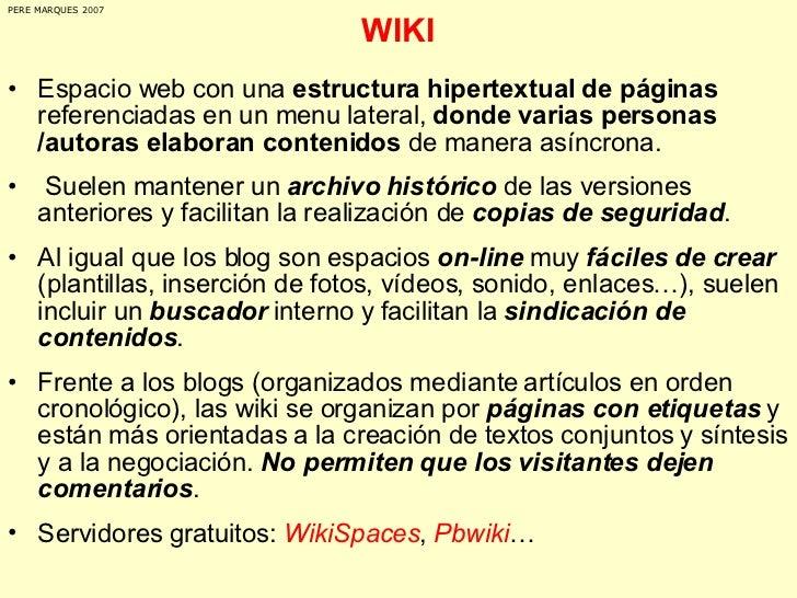 WIKI <ul><li>Espacio web con una  estructura hipertextual de páginas  referenciadas en un menu lateral,  donde varias pers...