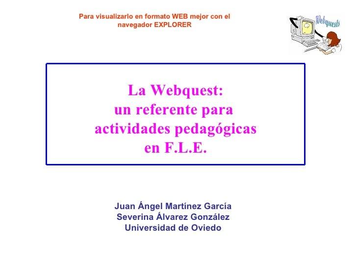 La Webquest: un referente para actividades pedagógicas en F.L.E. Juan Ángel Martínez García Severina Álvarez González Univ...