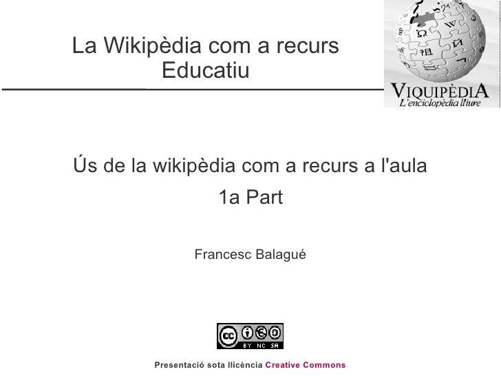 La Wikipèdia com a recurs Educatiu Ús de la wikipèdia com a recurs a l'aula 1a Part Francesc Balagué Presentació sota llic...
