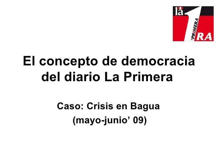 E l concepto de democracia del diario La Primera   Caso: Crisis en Bagua  (mayo-junio' 09) Por: Karen Delgado