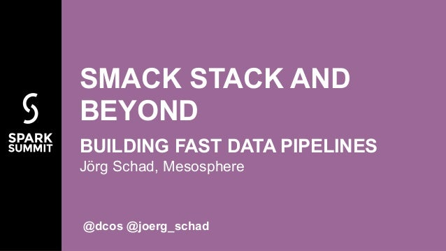 Jörg Schad, Mesosphere SMACK STACK AND BEYOND BUILDING FAST DATA PIPELINES @dcos @joerg_schad