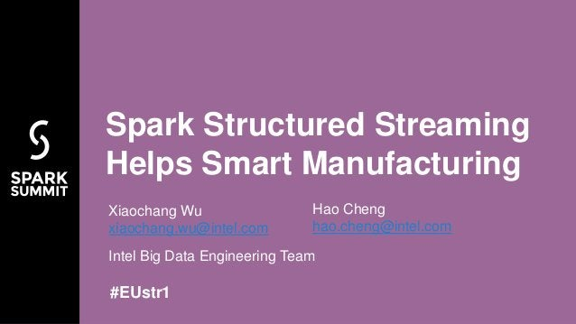 #EUstr1 Intel Big Data Engineering Team Spark Structured Streaming Helps Smart Manufacturing Xiaochang Wu xiaochang.wu@int...