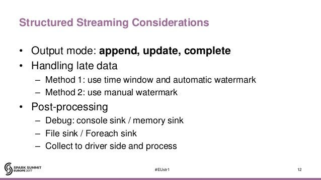 Structured Streaming Considerations • Output mode: append, update, complete • Handling late data – Method 1: use time wind...