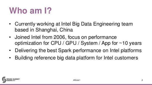 Who am I? • Currently working at Intel Big Data Engineering team based in Shanghai, China • Joined Intel from 2006, focus ...
