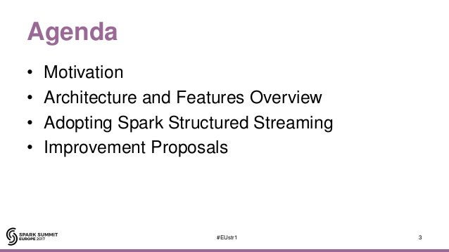 Agenda • Motivation • Architecture and Features Overview • Adopting Spark Structured Streaming • Improvement Proposals 3#E...