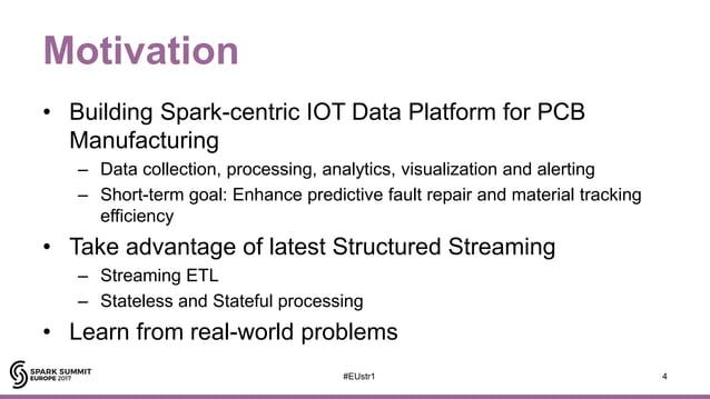 Motivation • Building Spark-centric IOT Data Platform for PCB Manufacturing – Data collection, processing, analytics, visu...