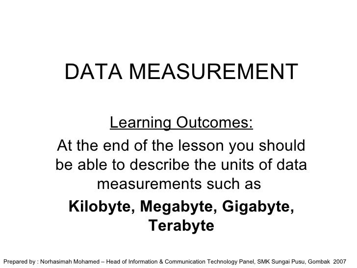 DATA MEASUREMENT Learning Outcomes: At the end of the lesson you should be able to describe the units of data measurements...