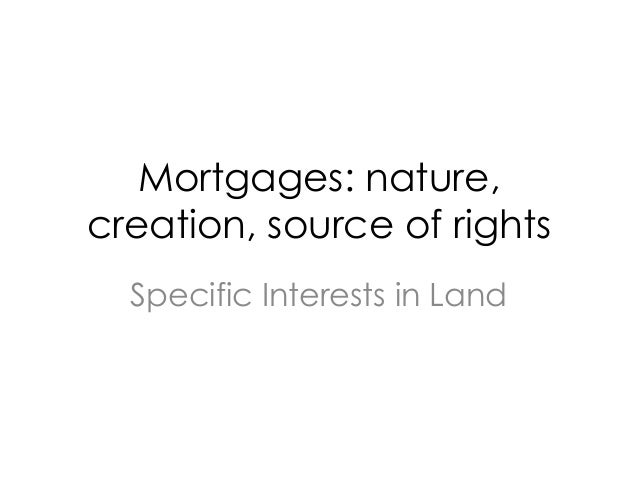 Mortgages: nature, creation, source of rights Specific Interests in Land