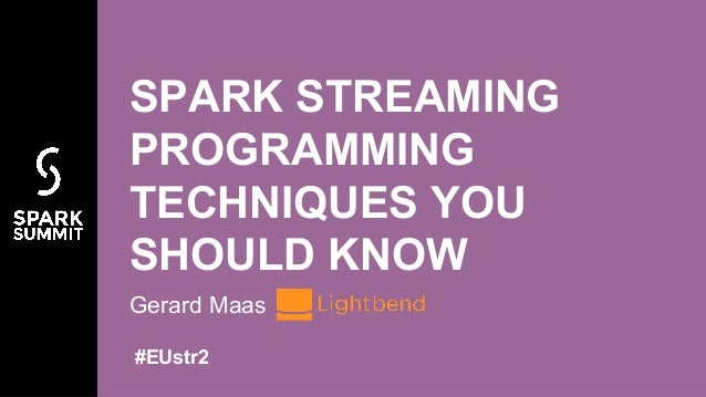 SPARK STREAMING PROGRAMMING TECHNIQUES YOU SHOULD KNOW Gerard Maas #EUstr2