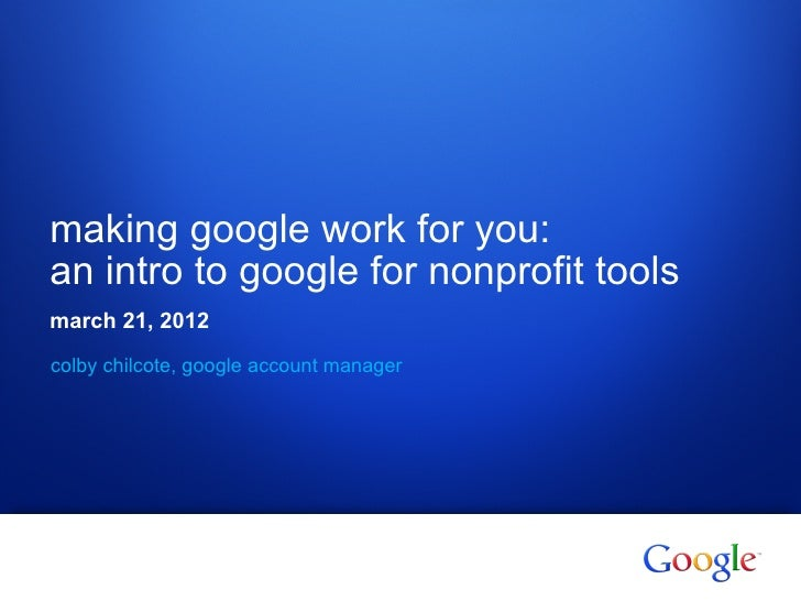 making google work for you:an intro to google for nonprofit toolsmarch 21, 2012colby chilcote, google account manager1   G...