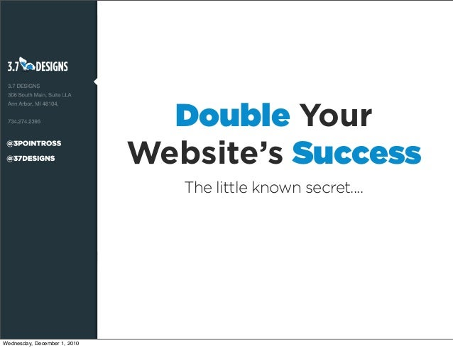 Double Your Website's Success The little known secret.... Wednesday, December 1, 2010