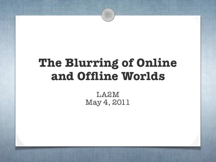 The Blurring of Online and Offline Worlds         LA2M       May 4, 2011