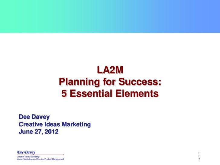 LA2M             Planning for Success:             5 Essential ElementsDee DaveyCreative Ideas MarketingJune 27, 2012     ...