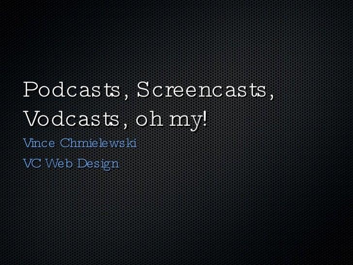 Podcasts, Screencasts, Vodcasts, oh my! <ul><li>Vince Chmielewski </li></ul><ul><li>VC Web Design </li></ul>