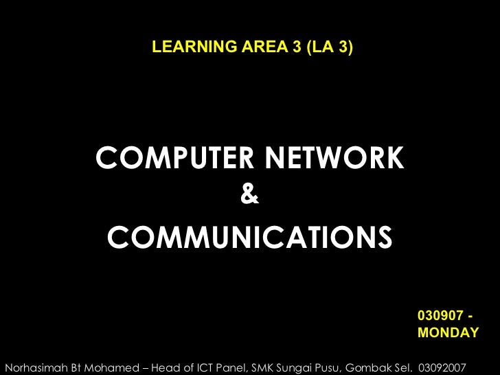 COMPUTER NETWORK & COMMUNICATIONS LEARNING AREA 3 (LA 3) Norhasimah Bt Mohamed – Head of ICT Panel, SMK Sungai Pusu, Gomba...