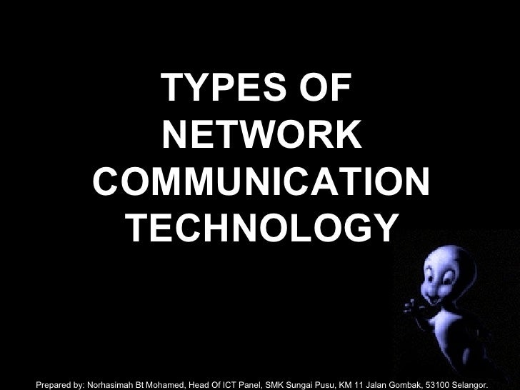 TYPES OF  NETWORK COMMUNICATION TECHNOLOGY Prepared by: Norhasimah Bt Mohamed, Head Of ICT Panel, SMK Sungai Pusu, KM 11 J...