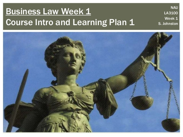 Business Law Week 1 Course Intro and Learning Plan 1 NAU LA3100 Week 1 S. Johnston