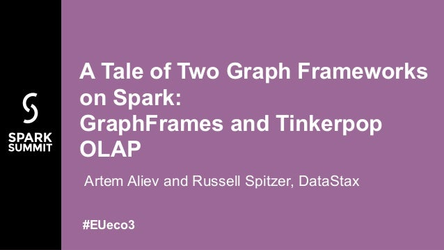 Artem Aliev and Russell Spitzer, DataStax A Tale of Two Graph Frameworks on Spark:  GraphFrames and Tinkerpop OLAP #EUeco3
