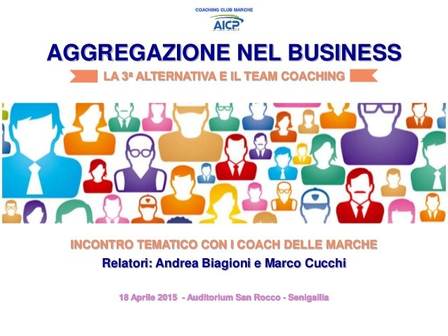 Relatori: Andrea Biagioni e Marco Cucchi AGGREGAZIONE NEL BUSINESS LA 3a ALTERNATIVA E IL TEAM COACHING COACHING CLUB MARC...