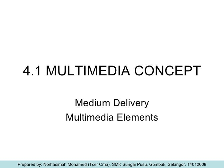 4.1 MULTIMEDIA CONCEPT Medium Delivery Multimedia Elements Prepared by: Norhasimah Mohamed (Tcer Cma), SMK Sungai Pusu, Go...