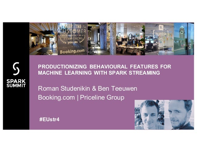 Roman Studenikin & Ben Teeuwen Booking.com | Priceline Group PRODUCTIONIZING BEHAVIOURAL FEATURES FOR MACHINE LEARNING WIT...