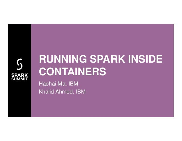Haohai Ma, IBM Khalid Ahmed, IBM RUNNING SPARK INSIDE CONTAINERS