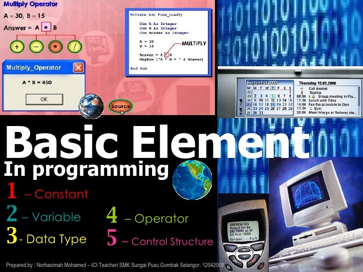 Basic Element 1   – Constant  2  – Variable 3 - Data Type In programming 4   – Operator  5  –  Control Structure Prepared ...