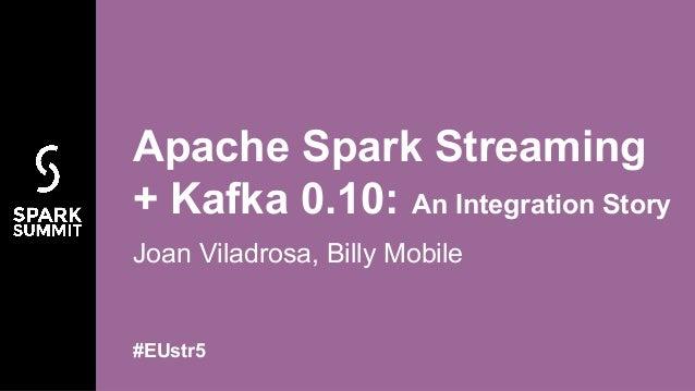 Joan Viladrosa, Billy Mobile Apache Spark Streaming + Kafka 0.10: An Integration Story #EUstr5