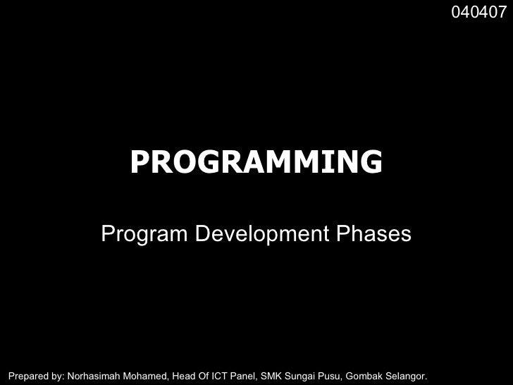 PROGRAMMING Program Development Phases 040407 Prepared by: Norhasimah Mohamed, Head Of ICT Panel, SMK Sungai Pusu, Gombak ...