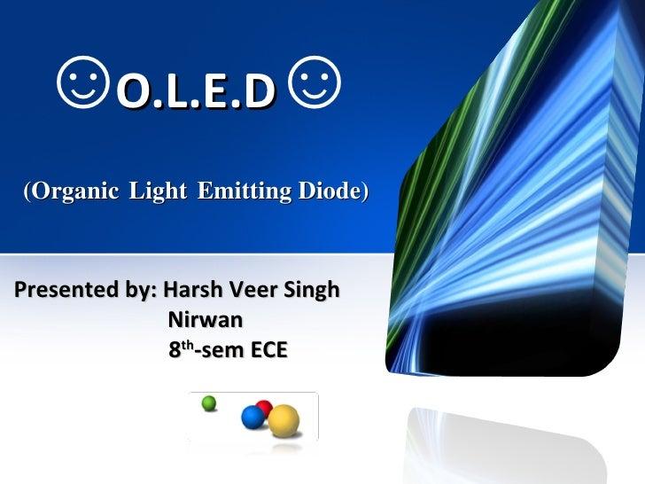 O.L.E.D   (Organic   Light   Emitting Diode) Presented by: Harsh Veer Singh  Nirwan 8 th -sem ECE ☺ ☺