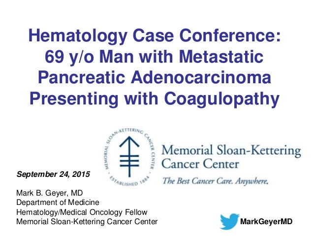 Hematology Case Conference: 69 y/o Man with Metastatic Pancreatic Adenocarcinoma Presenting with Coagulopathy September 24...