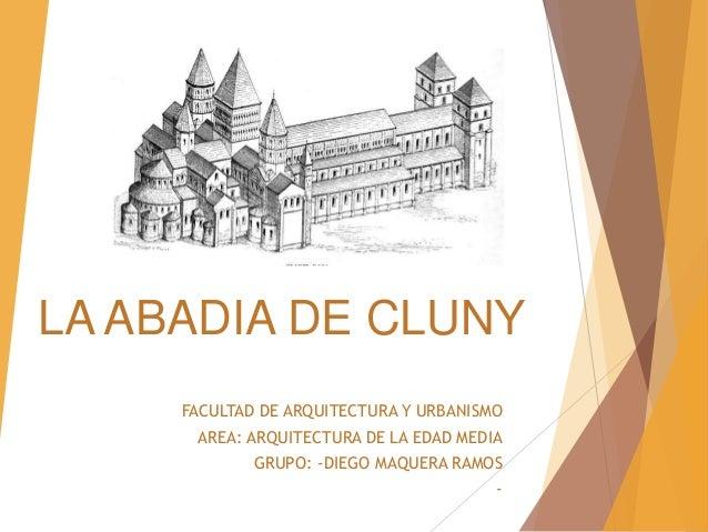 LA ABADIA DE CLUNY FACULTAD DE ARQUITECTURA Y URBANISMO AREA: ARQUITECTURA DE LA EDAD MEDIA GRUPO: -DIEGO MAQUERA RAMOS -