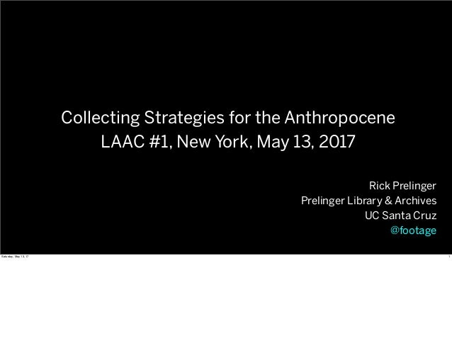 Rick Prelinger Prelinger Library & Archives UC Santa Cruz @footage Collecting Strategies for the Anthropocene LAAC #1, New...