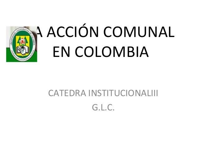 LA ACCIÓN COMUNAL    EN COLOMBIA  CATEDRA INSTITUCIONALIII           G.L.C.