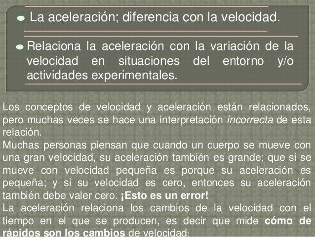 La aceleración; diferencia con la velocidad. Relaciona la aceleración con la variación de la velocidad en situaciones del ...