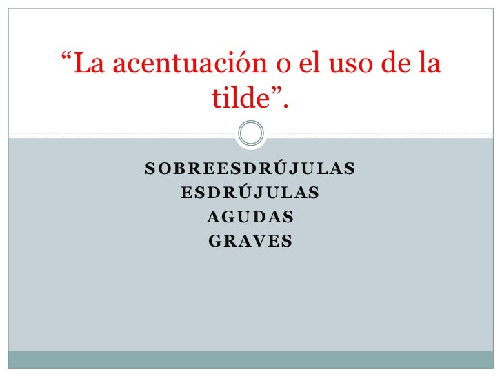 """""""La acentuación o el uso de la           tilde"""".      SOBREESDRÚJULAS         ESDRÚJULAS           AGUDAS           GRAVES"""