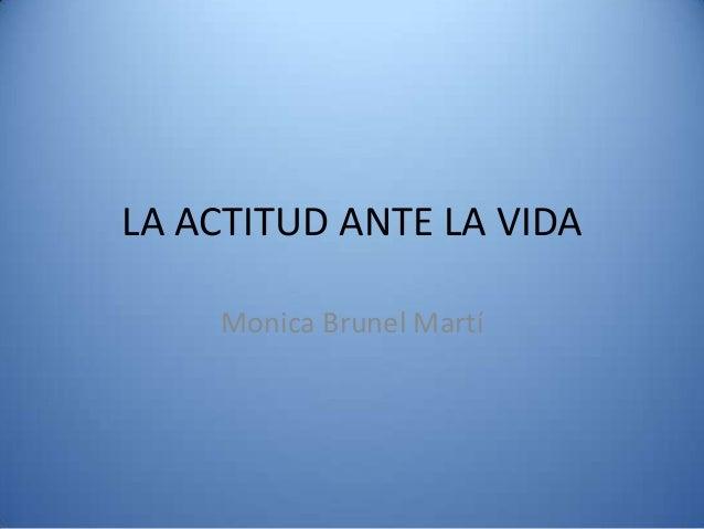 LA ACTITUD ANTE LA VIDA Monica Brunel Martí