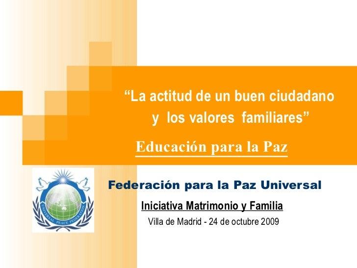 """"""" La actitud de un buen ciudadano    y  los valores  familiares""""       Educación para la Paz Federación para la Paz Univer..."""