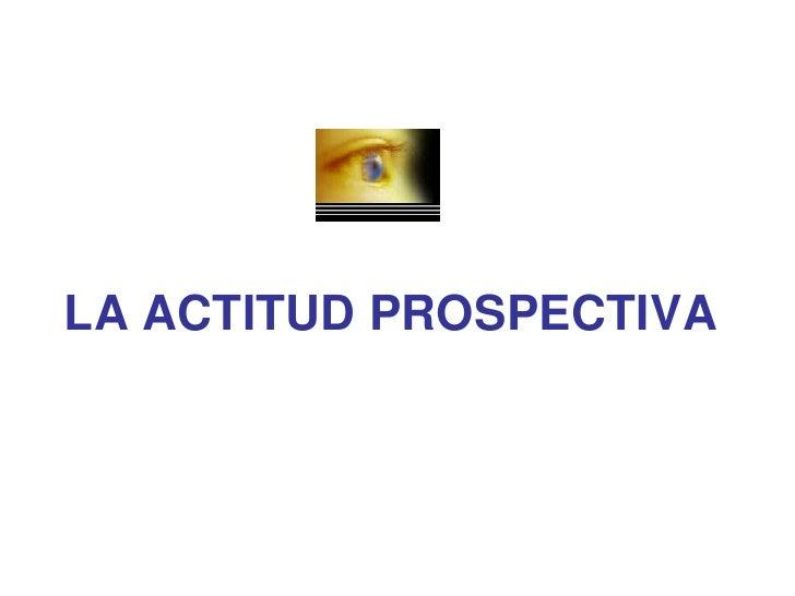 LA ACTITUD PROSPECTIVA<br />