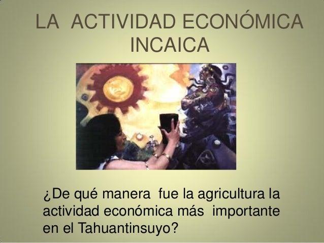 LA ACTIVIDAD ECONÓMICA INCAICA ¿De qué manera fue la agricultura la actividad económica más importante en el Tahuantinsuyo?