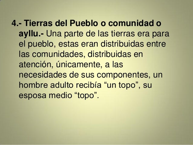 4.- Tierras del Pueblo o comunidad o ayllu.- Una parte de las tierras era para el pueblo, estas eran distribuidas entre la...