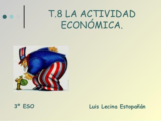 T.8 LA ACTIVIDAD            ECONÓMICA.3º ESO          Luis Lecina Estopañán