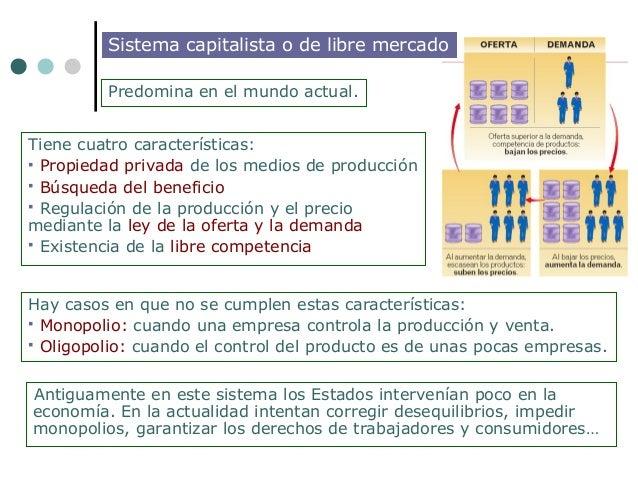 Sistema capitalista o de libre mercado         Predomina en el mundo actual.Tiene cuatro características: Propiedad priva...